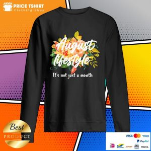 August Is Lifestyle It Is Not Just A Month Flowers Sweatshirt