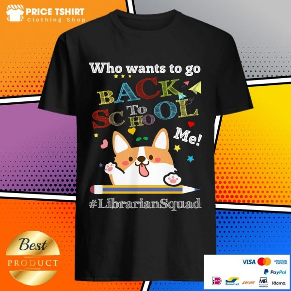 Corgi Who Wants To Go Back To School Me Librarian Squad Shirt