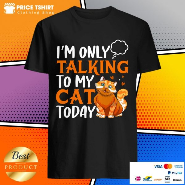 I Am Only Talking To My Cat Today Shirt