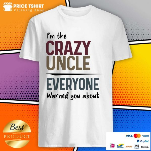 I Am The Crazy Uncle Everyone Warned You About Shirt