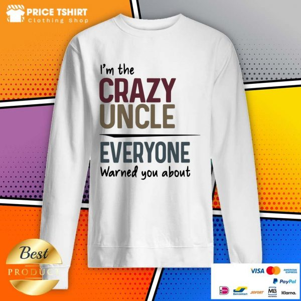 I Am The Crazy Uncle Everyone Warned You About Sweatshirt