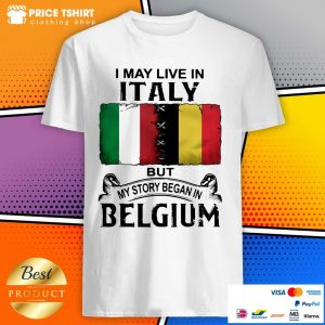 I May Live In Italy But My Story Began In Belgium Flag Shirt