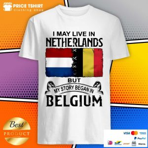I May Live In Netherlands But My Story Began In Belgium Flag Shirt