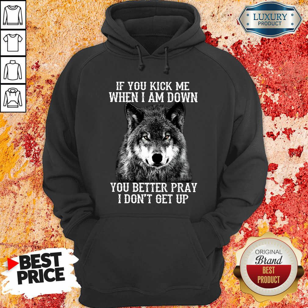 If You Kick Me When I Am Down You Better Pray I Do Not Get Up Wolf Hoodie