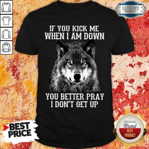 If You Kick Me When I Am Down You Better Pray I Do Not Get Up Wolf Shirt