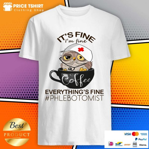 Owl Coffee It Is Fine I Am Fine Everythings Is Fine Phlebotomist Shirt