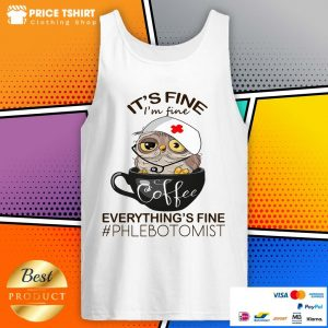 Owl Coffee It Is Fine I Am Fine Everythings Is Fine Phlebotomist Tank Top