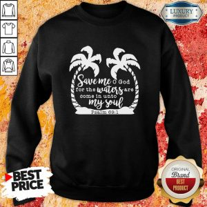 Save Me God For The Waters Are Come In Unto My Soul Sweatshirt