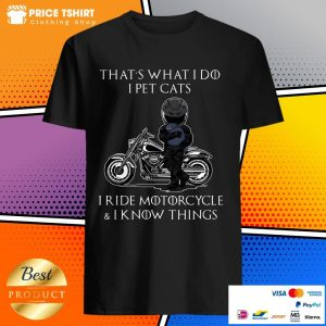That Is What I Do I Pet Cats I Ride Motorcycle And I Know Things Shirt