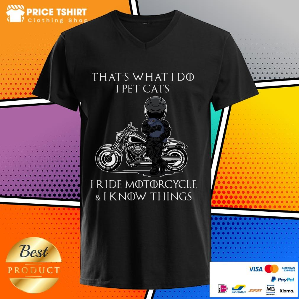 That Is What I Do I Pet Cats I Ride Motorcycle And I Know Things V-neck