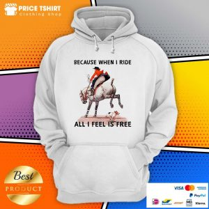 Because When I Ride All I Feel Is Free Dog Horse Hoodie