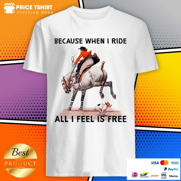 Because When I Ride All I Feel Is Free Dog Horse Shirt