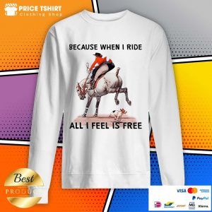 Because When I Ride All I Feel Is Free Dog Horse Sweatshirt