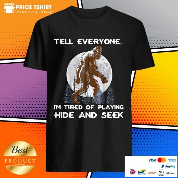 Bigfoot Tell Everyone I Am Tired Of Playing Hide And Seek Shirt