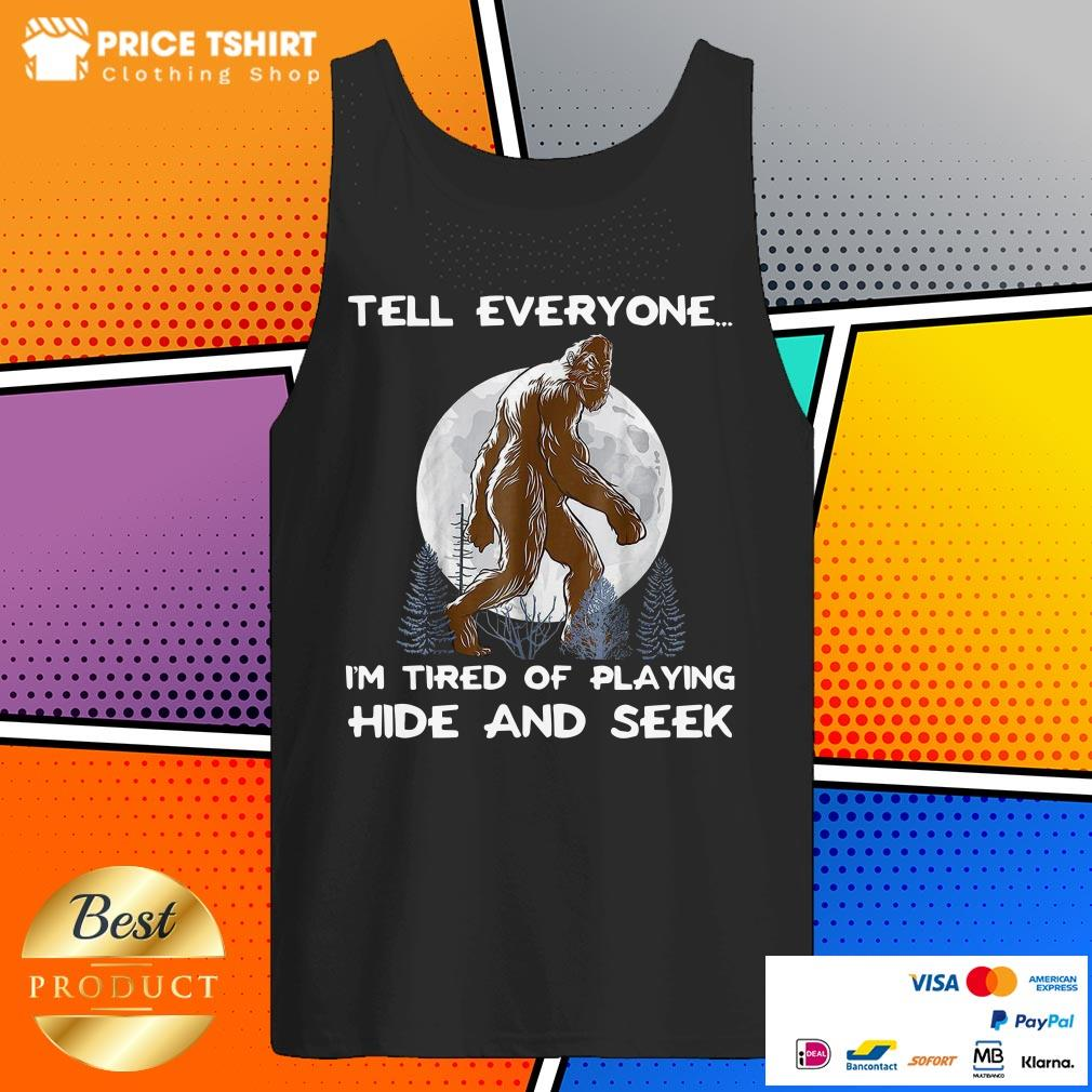 Bigfoot Tell Everyone I Am Tired Of Playing Hide And Seek Tank Top