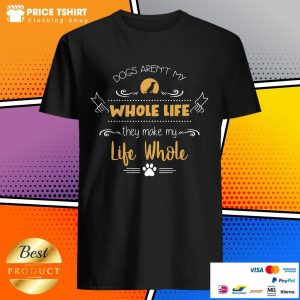 Dog Are Not My Whole Life They Make My Life Whole Shirt