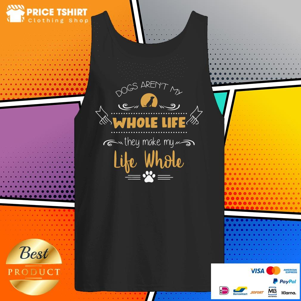 Dog Are Not My Whole Life They Make My Life Whole Tank Top