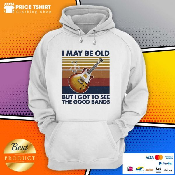 Guitar I May Be Old But I Got To See The Good Bands Vintage Retro Hoodie