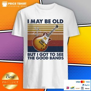 Guitar I May Be Old But I Got To See The Good Bands Vintage Retro Shirt