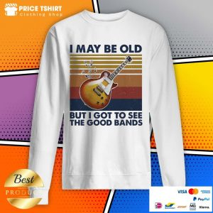 Guitar I May Be Old But I Got To See The Good Bands Vintage Retro Sweatshirt