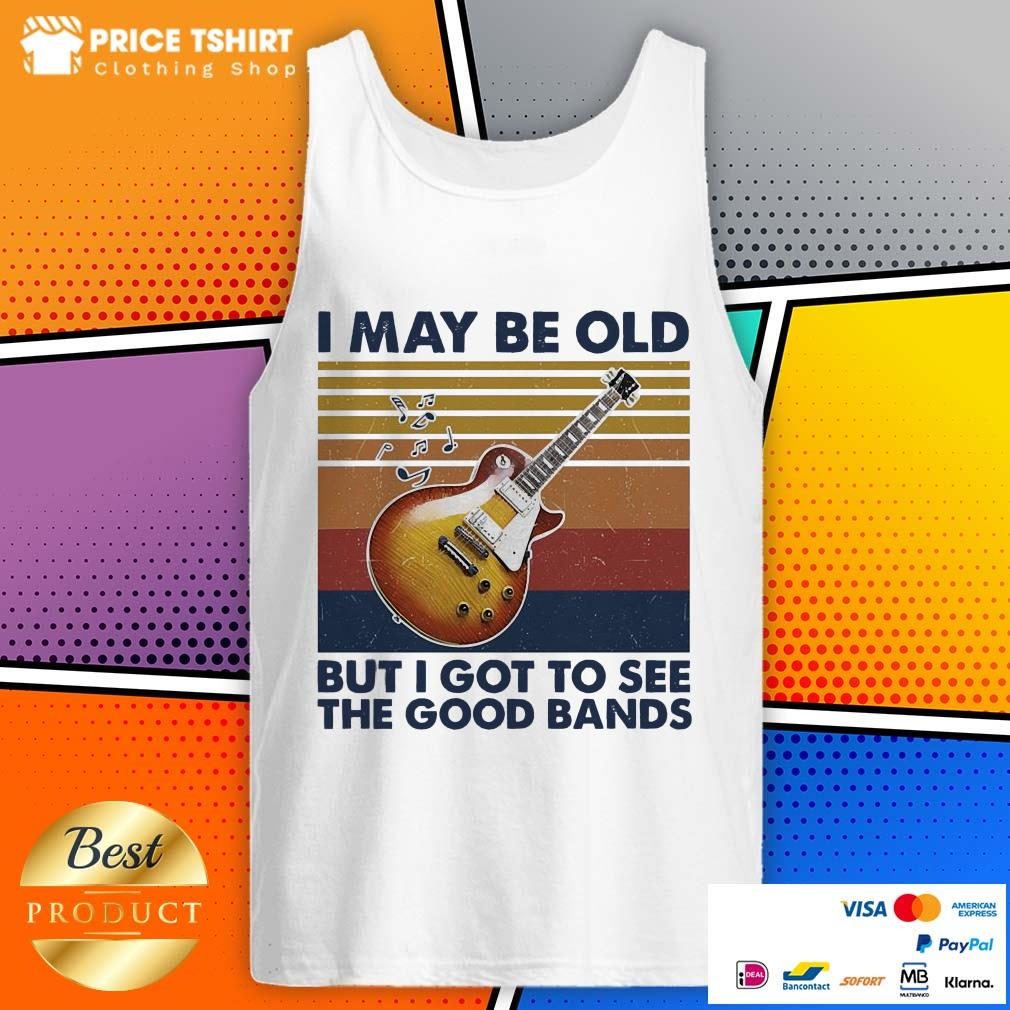 Guitar I May Be Old But I Got To See The Good Bands Vintage Retro Tank Top