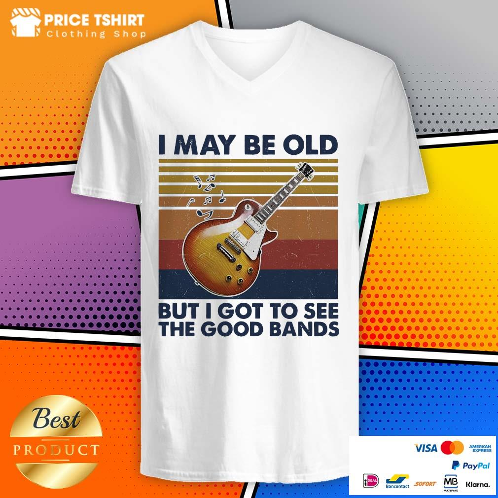 Guitar I May Be Old But I Got To See The Good Bands Vintage Retro V-neck
