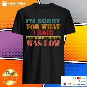 I Am Sorry For What I Said When My Blood Sugar Was Low Shirt