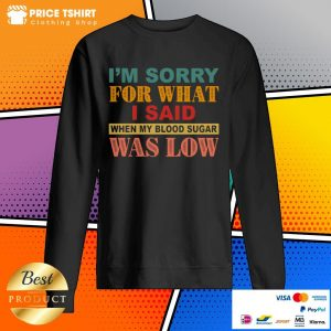 I Am Sorry For What I Said When My Blood Sugar Was Low Sweatshirt