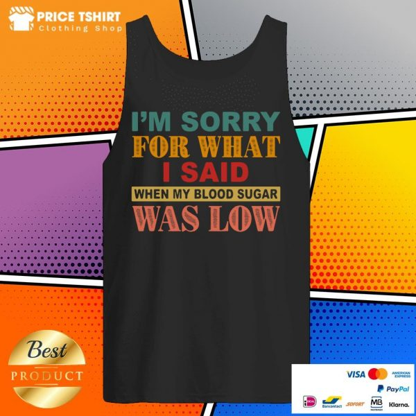 I Am Sorry For What I Said When My Blood Sugar Was Low Tank Top