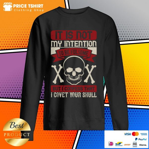 It Is Not My Intention To Be Fulsome But I Confess That I Covet Your Skull Sweatshirt