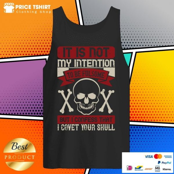 It Is Not My Intention To Be Fulsome But I Confess That I Covet Your Skull Tank Top