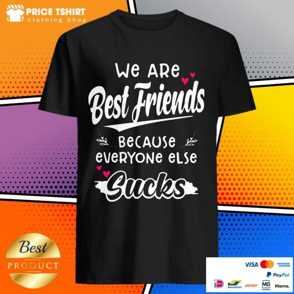 We Are Best Friends Because Everyone Else Sucks Shirt