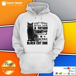 Any Man Can Be A Father But It Takes Someone Special To Be A Black Cat Dad Hoodie