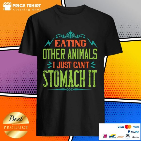 Eating Other Animals I Just Cant Stomach It Shirt