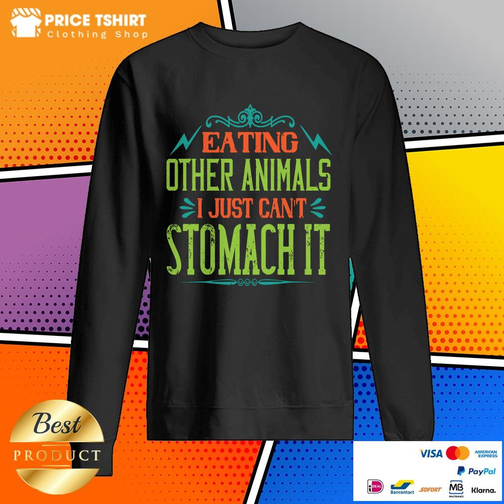 Eating Other Animals I Just Cant Stomach It SweatShirt