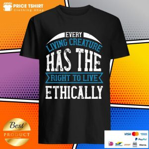 Every Living Creature Has The Right To Live Ethically Shirt