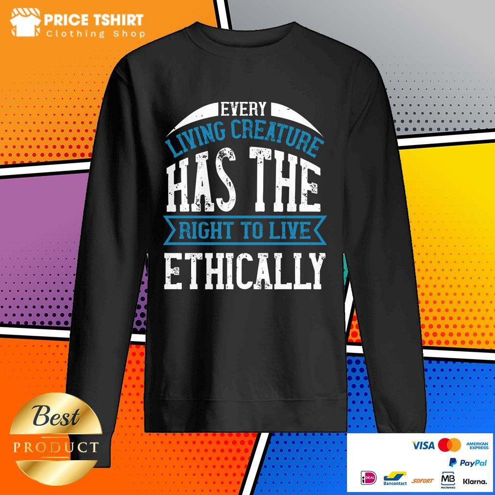 Every Living Creature Has The Right To Live Ethically SweatShirt