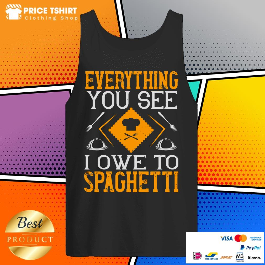Everything You See I Owe To Spaghetti Tank Top
