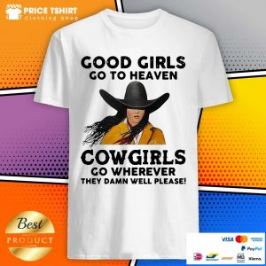 Good Girls Go To Heaven Cowgirls Go Wherever They Damn Well Please Shirt