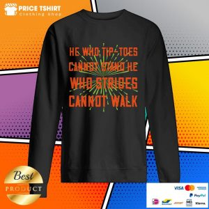 He Who Tip-toes Cannot Stand He Who Strides Cannot Walk SweatShirt
