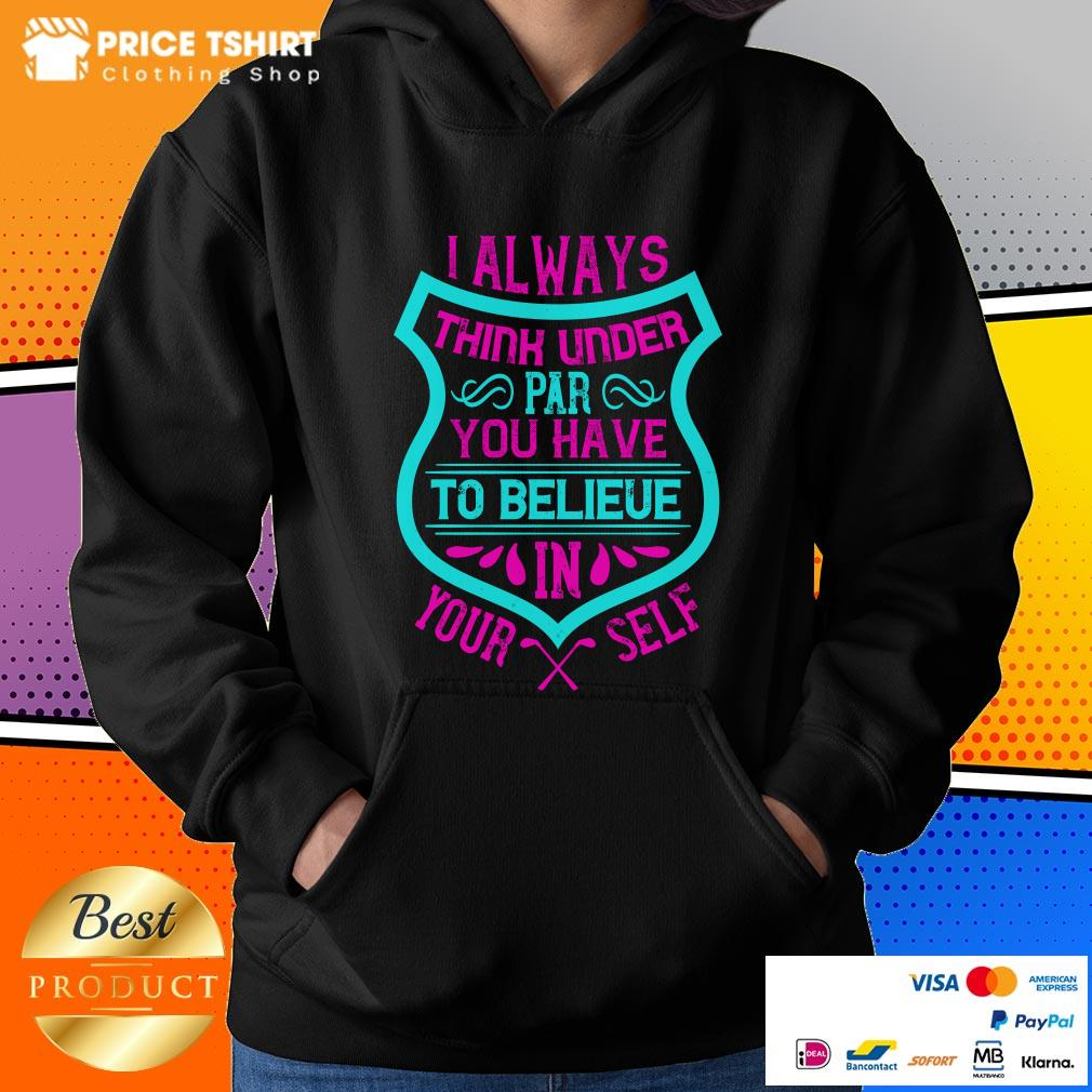 I Always Think Under Par You Have To Believe In Yourself Hoodie