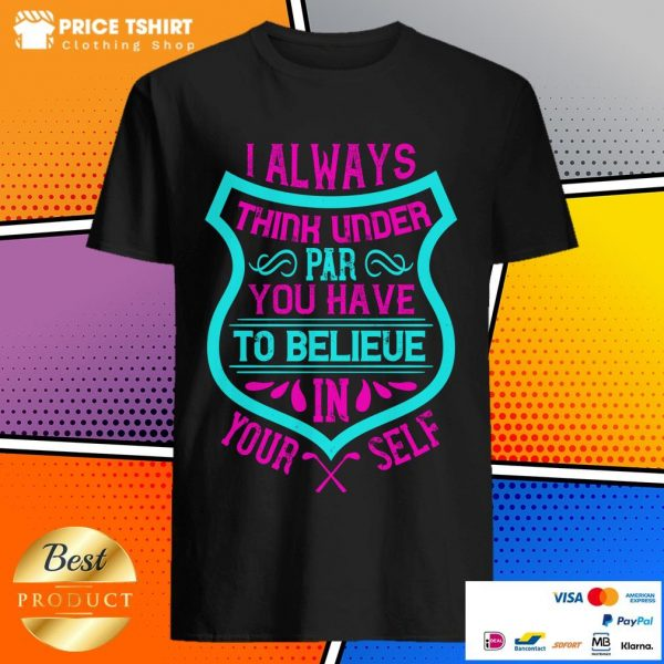 I Always Think Under Par You Have To Believe In Yourself Shirt