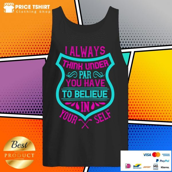 I Always Think Under Par You Have To Believe In Yourself Tank Top