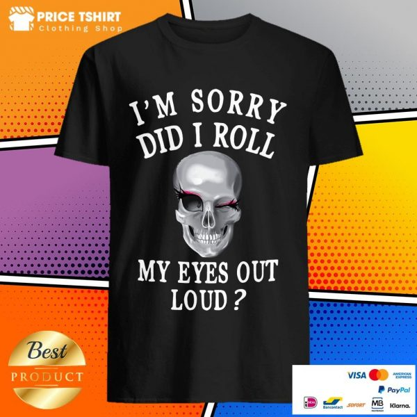 I Am Sorry Did I Roll My Eyes Out Loud Skull Shirt