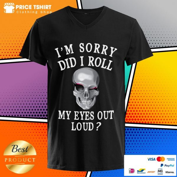 I Am Sorry Did I Roll My Eyes Out Loud Skull V-neck