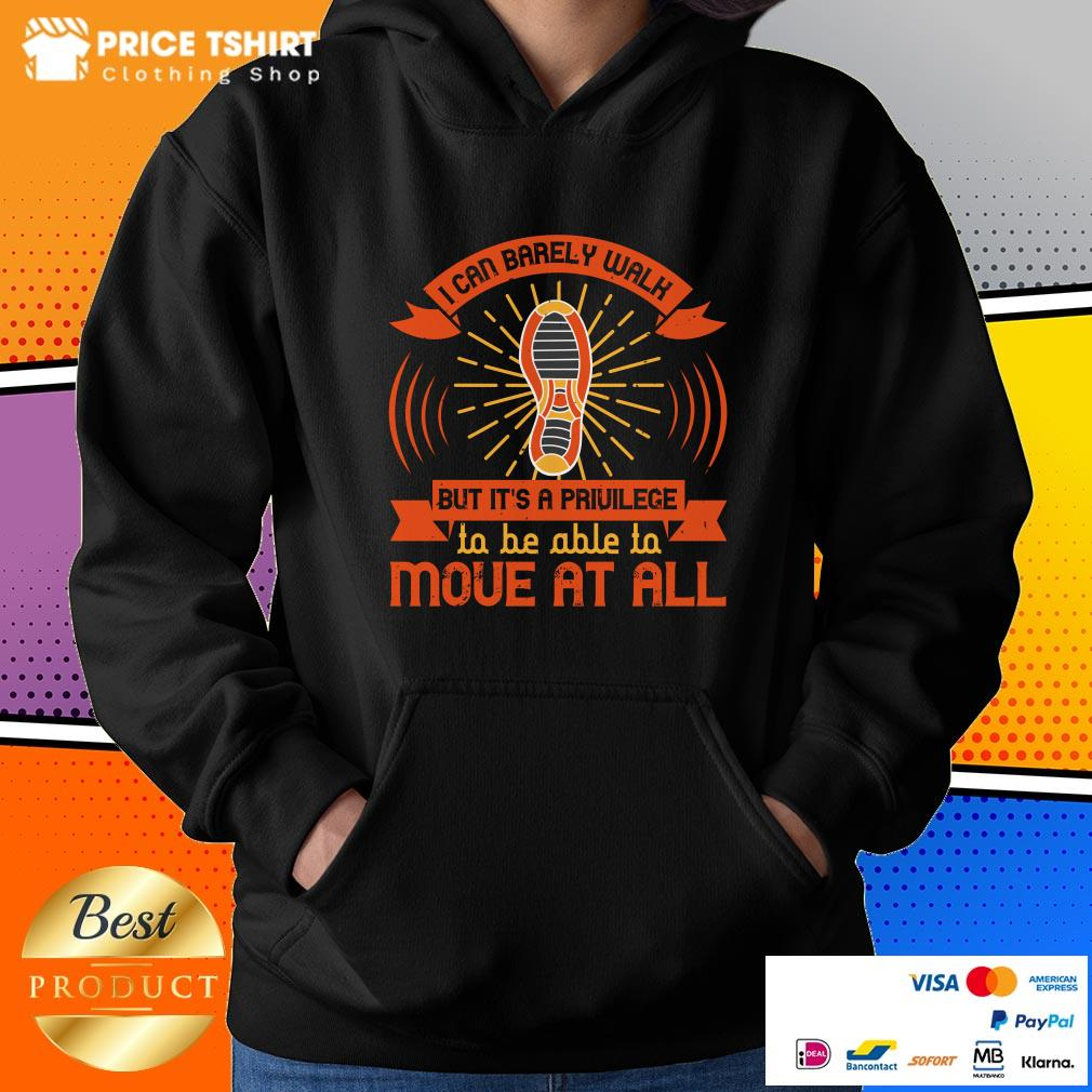 I Can Barely Walk But Its A Privilege To Be Able To Move At All Hoodie
