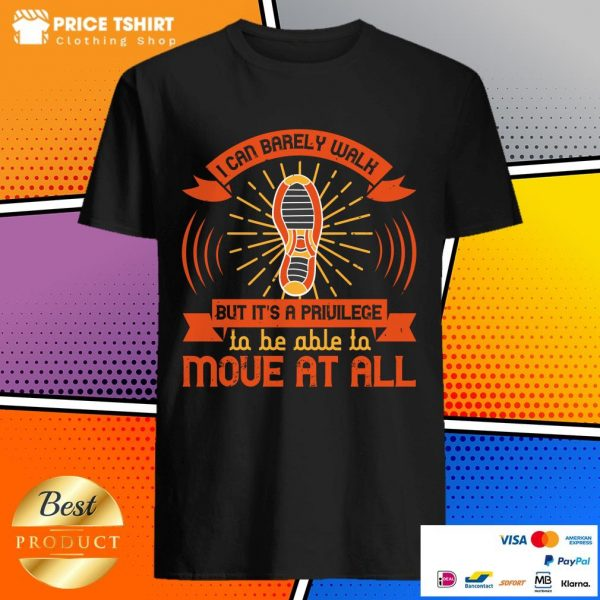 I Can Barely Walk But Its A Privilege To Be Able To Move At All Shirt