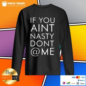 Nice If You Are Not Nasty Do Not At Me Sweatshirt
