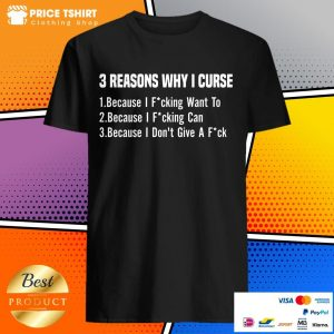 3 Reasons Why I Curse Because I Fucking Want To I Fucking Can And I Do Not Give A Fuck Shirt