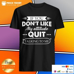 If You Do Not Like My Attitude Quit Talking To Me Shirt